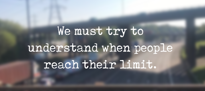 We must try to understand when people reach their limit.